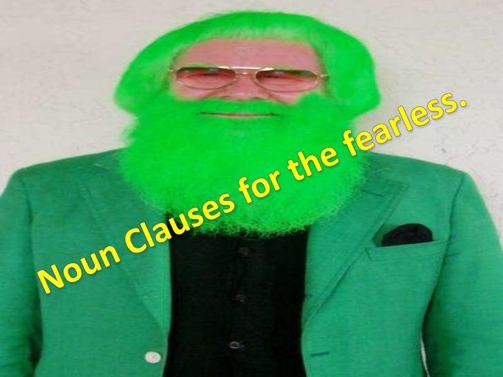 Noun Clauses    John loves his green beard.          Subject = John          Object = beard          What is a noun?  A Pe...