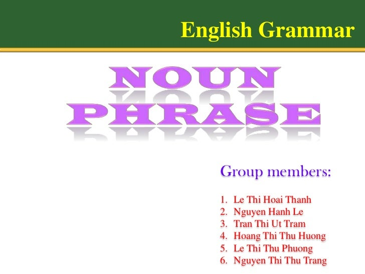 English Grammar   Group members:   1.   Le Thi Hoai Thanh   2.   Nguyen Hanh Le   3.   Tran Thi Ut Tram   4.   Hoang Thi T...