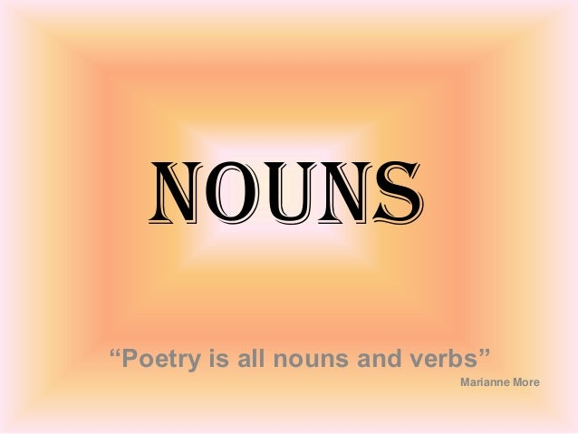 """Nouns """"Poetry is all nouns and verbs"""" Marianne More"""