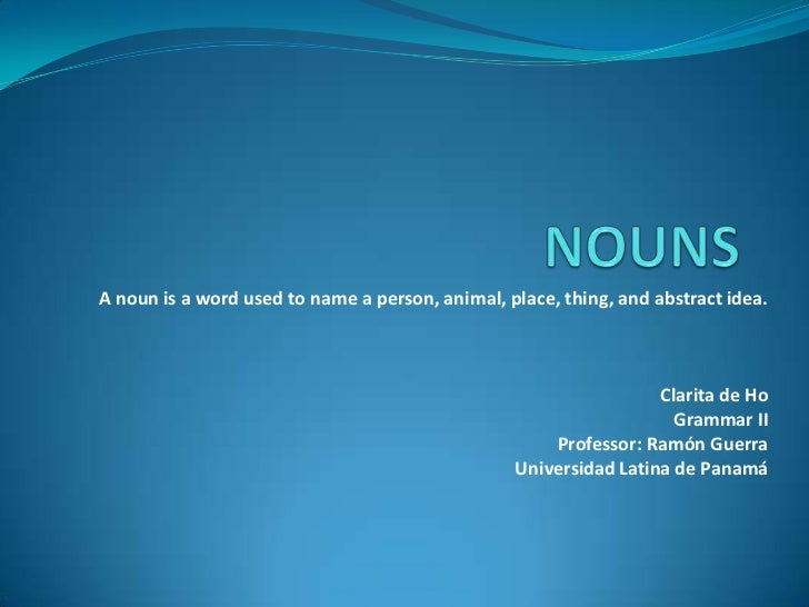 NOUNS<br />A noun is a word used to name a person, animal, place, thing, and abstract idea.<br />Clarita de Ho<br />Gramma...