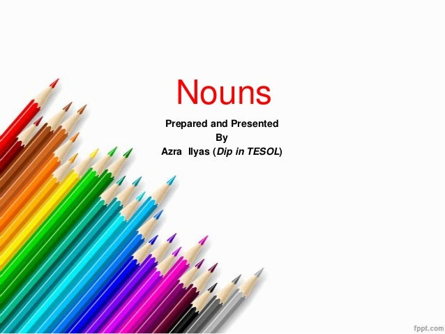 Nouns Prepared and Presented By Azra Ilyas (Dip in TESOL)