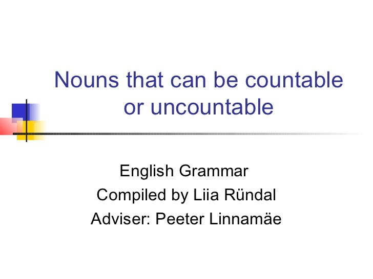 Nouns that can be countable      or uncountable      English Grammar    Compiled by Liia Ründal   Adviser: Peeter Linnamäe
