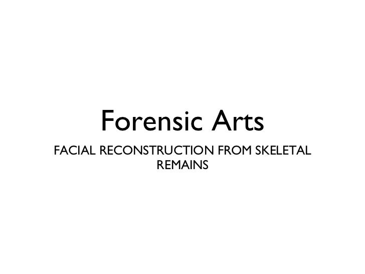 Forensic Arts <ul><li>FACIAL RECONSTRUCTION FROM SKELETAL REMAINS </li></ul>