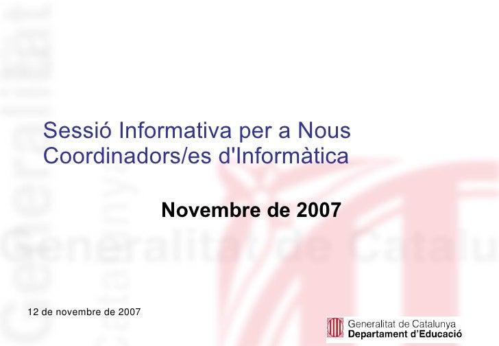 Sessió Informativa per a Nous   Coordinadors/es d'Informàtica                           Novembre de 2007    12 de novembre...