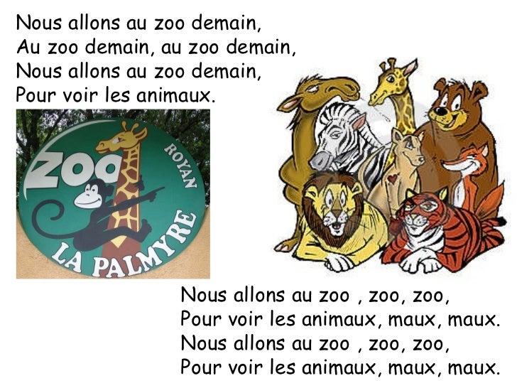 Nous allons au zoo demain, Au zoo demain, au zoo demain, Nous allons au zoo demain, Pour voir les animaux. Nous allons au ...