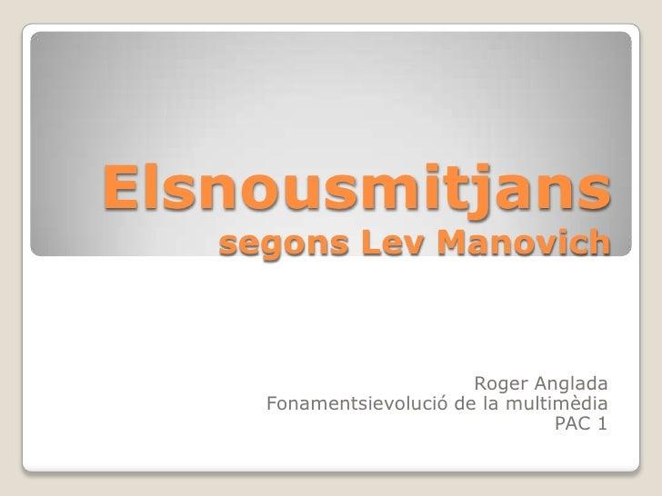 Elsnousmitjanssegons Lev Manovich<br />Roger Anglada <br />Fonamentsievolució de la multimèdia<br />PAC 1<br />