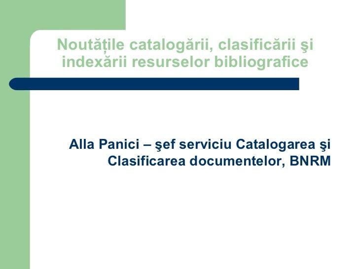 Noutăţile catalogării, clasificării şiindexării resurselor bibliografice Alla Panici – şef serviciu Catalogarea şi       C...