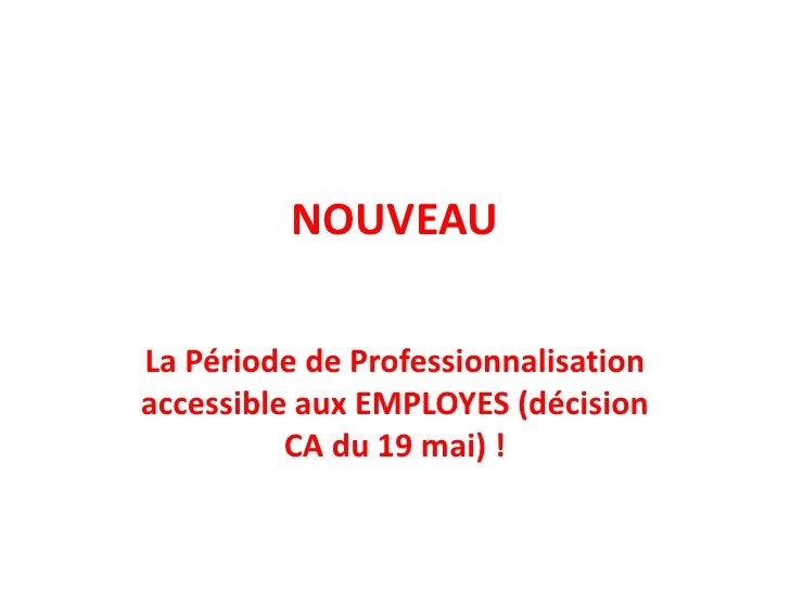 NOUVEAU<br />La Période de Professionnalisation accessible aux EMPLOYES (décision CA du 19 mai) !<br />