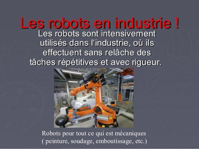 Les robots en industrie !Les robots en industrie ! Les robots sont intensivementLes robots sont intensivement utilisés dan...