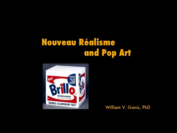 Nouveau Réalisme         and Pop Art              William V. Ganis, PhD