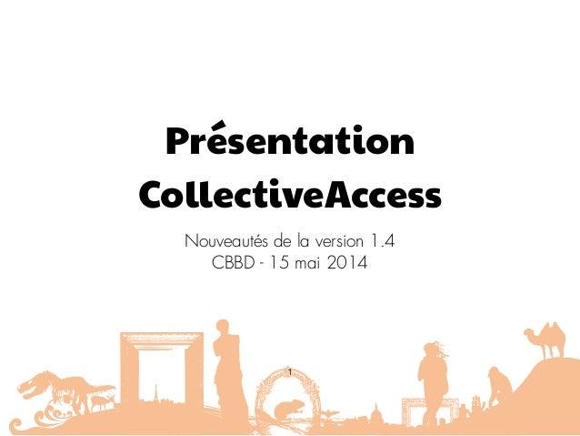 Présentation CollectiveAccess Nouveautés de la version 1.4 CBBD - 15 mai 2014 1