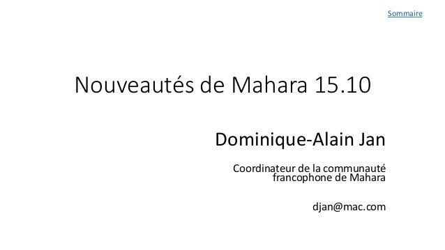 Nouveautés de Mahara 15.10 Dominique-Alain Jan Coordinateur de la communauté francophone de Mahara djan@mac.com Sommaire