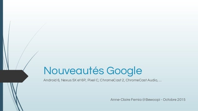 Nouveautés Google Android 6, Nexus 5X et 6P, Pixel C, ChromeCast 2, ChromeCast Audio, … Anne-Claire Femia @Bewoopi - Octob...
