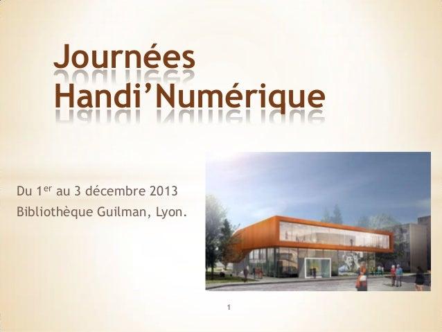 Journées     Handi'NumériqueDu 1er au 3 décembre 2013Bibliothèque Guilman, Lyon.                              1