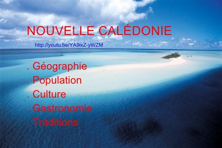 NOUVELLE CALÉDONIE http://youtu.be/YA9ixZ-yWZM. Géographie. Population. Culture. Gastronomie. Traditions