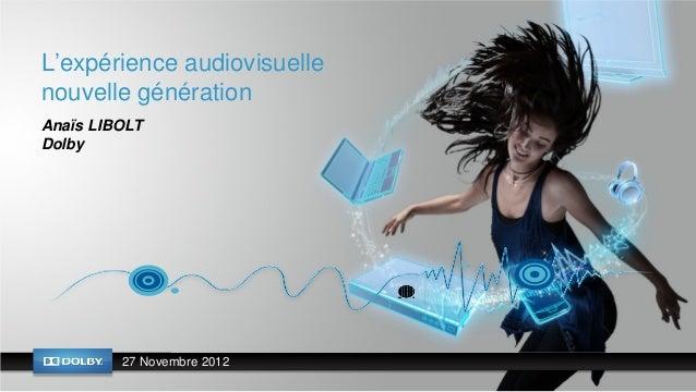 L'expérience audiovisuellenouvelle générationAnaïs LIBOLTDolby         27 Novembre 2012
