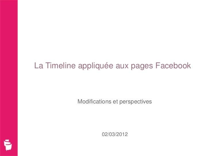 La Timeline appliquée aux pages Facebook           Modifications et perspectives                    02/03/2012