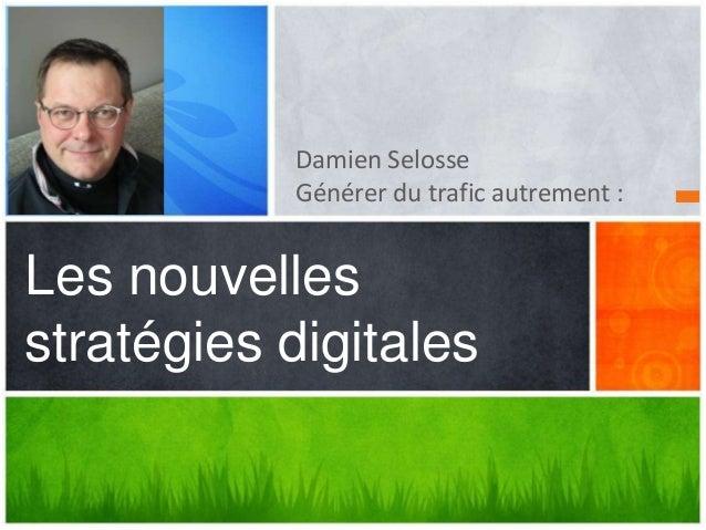 Damien Selosse           Générer du trafic autrement :Les nouvellesstratégies digitales