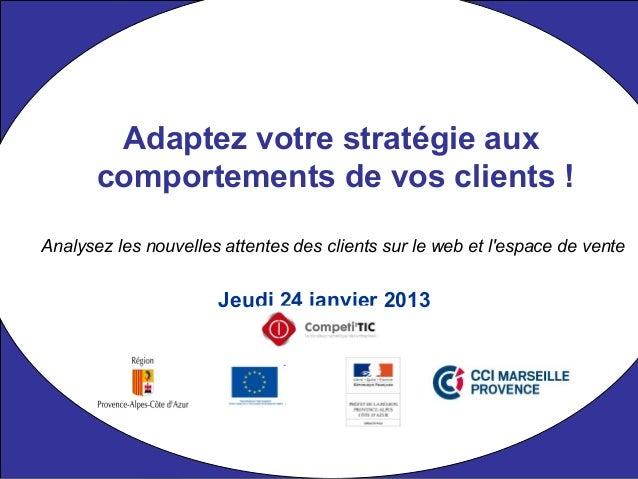Jeudi 24 janvier 2013 Adaptez votre stratégie aux comportements de vos clients ! Analysez les nouvelles attentes des clien...
