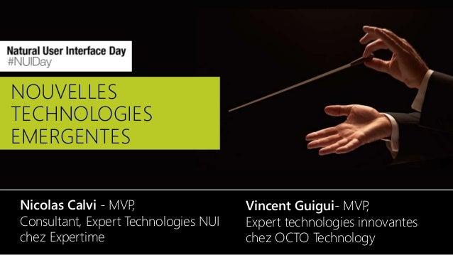 NOUVELLES TECHNOLOGIES EMERGENTES Nicolas Calvi - MVP, Consultant, Expert Technologies NUI chez Expertime Vincent Guigui- ...