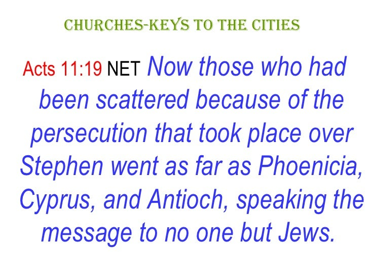 CHURCHES-KEYS TO THE CITIES   <ul><li>Acts 11:19  NET   Now those who had been scattered because of the persecution that t...