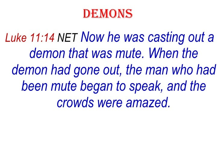 DEMONS  <ul><li>Luke 11:14  NET   Now he was casting out a demon that was mute. When the demon had gone out, the man who h...