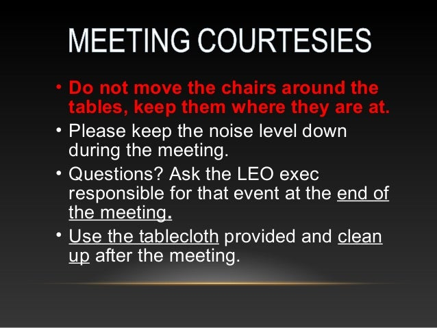 • Do not move the chairs around the tables, keep them where they are at. • Please keep the noise level down during the mee...