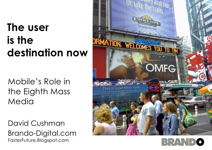 The user is the destination now Mobile's Role in the Eighth Mass Media David Cushman Brando-Digital.com  FasterFuture.Blog...