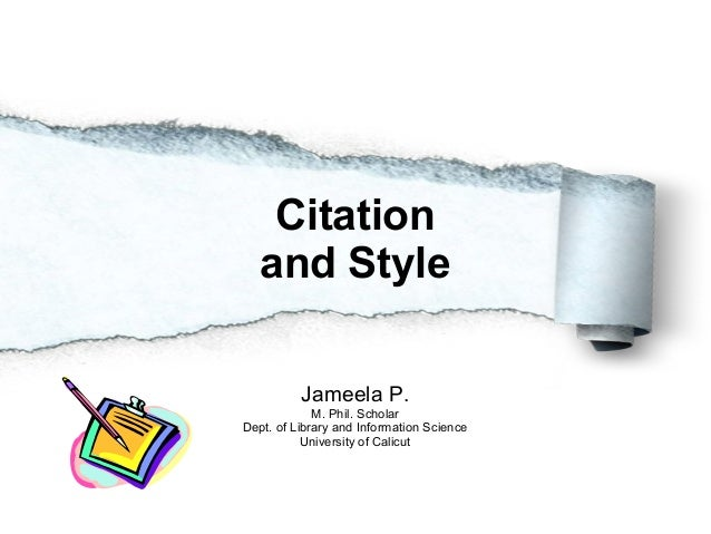 Citation and Style Jameela P. M. Phil. Scholar Dept. of Library and Information Science University of Calicut