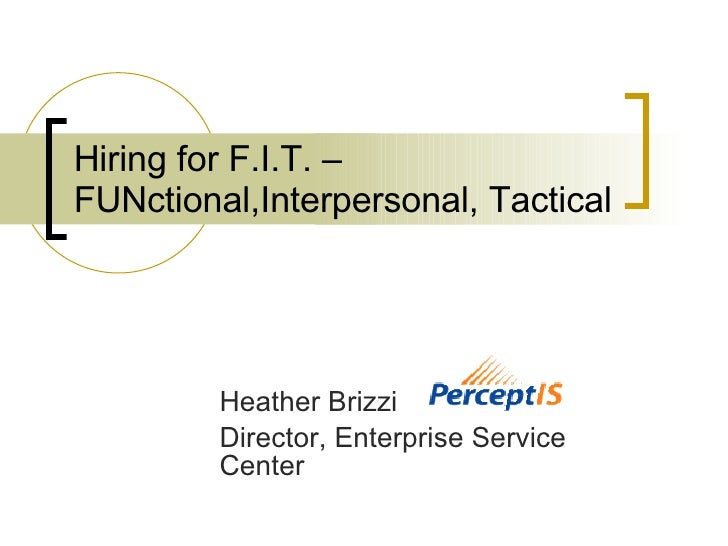 Hiring for F.I.T. – FUNctional,Interpersonal, Tactical   Heather Brizzi Director, Enterprise Service Center