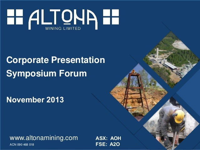 Corporate Presentation Symposium Forum November 2013  www.altonamining.com ACN 090 468 018  altonamining.com  ASX: AOH FSE...