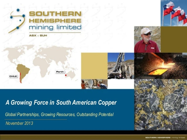 A Growing Force in South American Copper Global Partnerships, Growing Resources, Outstanding Potential November 2013