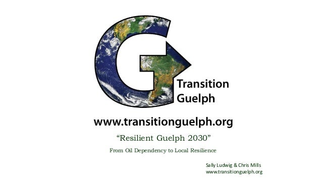 """""""Resilient Guelph 2030"""" From Oil Dependency to Local Resilience Sally Ludwig & Chris Mills www.transitionguelph.org"""