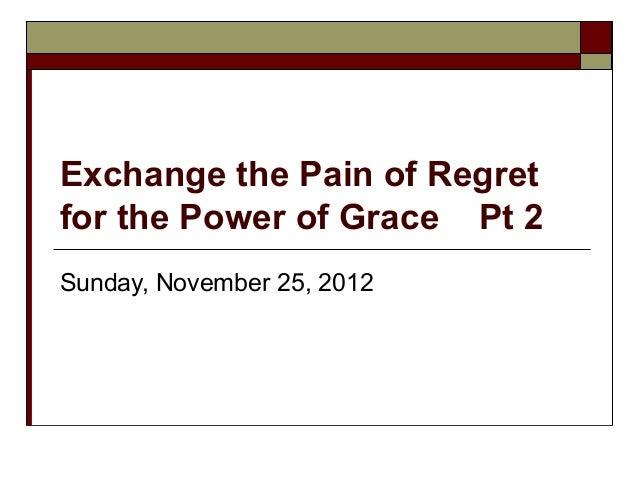 Exchange the Pain of Regretfor the Power of Grace Pt 2Sunday, November 25, 2012