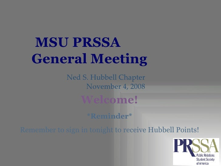 MSU PRSSA  General Meeting Ned S. Hubbell Chapter November 4, 2008 *Reminder* Remember to sign in tonight to receive Hubbe...