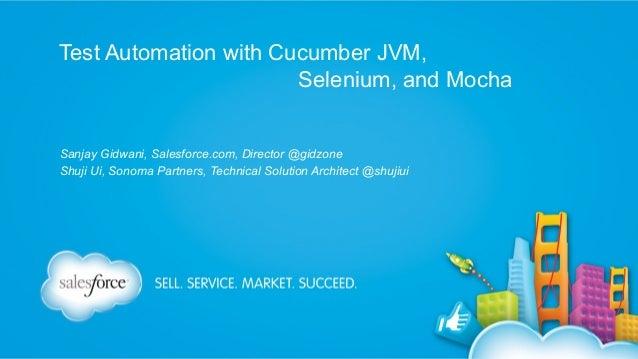 Test Automation with Cucumber JVM, Selenium, and Mocha Sanjay Gidwani, Salesforce.com, Director @gidzone Shuji Ui, Sonoma ...