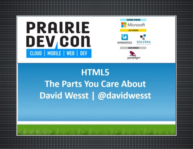 HTML5  THE PARTS YOU CARE ABOUT An original presentation by David Wesst / @davidwesst  Prarie Dev Con 2013 - Saskatoon, SK