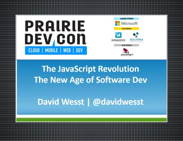 THE JAVASCRIPT REVOLUTION  THE NEW AGE OF SOFTWARE DEVELOPMENT An original presentation by David Wesst / @davidwesst  Prar...