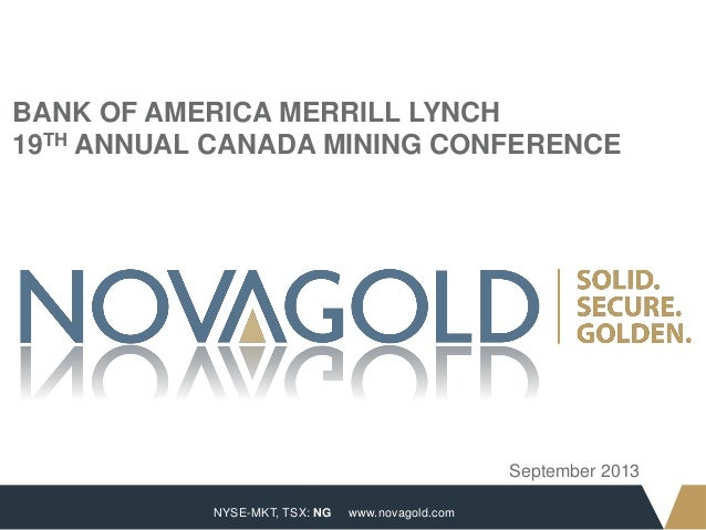 NYSE-MKT, TSX: NG 1 www.novagold.com BANK OF AMERICA MERRILL LYNCH 19TH ANNUAL CANADA MINING CONFERENCE September 2013