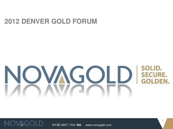 2012 DENVER GOLD FORUM                                                  1           NYSE-MKT, TSX: NG   www.novagold.com