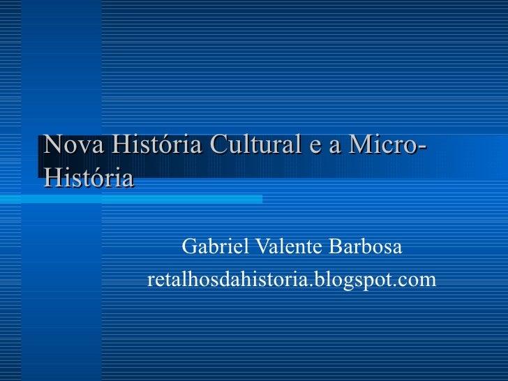 Nova História Cultural e a Micro-História Gabriel Valente Barbosa retalhosdahistoria.blogspot.com