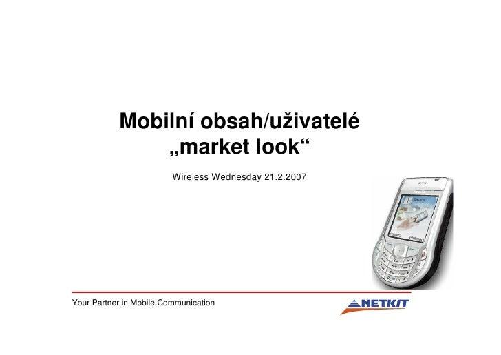 """Mobilní obsah/uživatelé                """"market look""""                          Wireless Wednesday 21.2.2007     Your Partne..."""