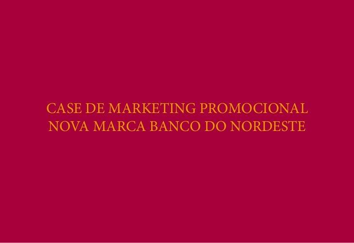 CASE DE MARKETING PROMOCIONALNOVA MARCA BANCO DO NORDESTE