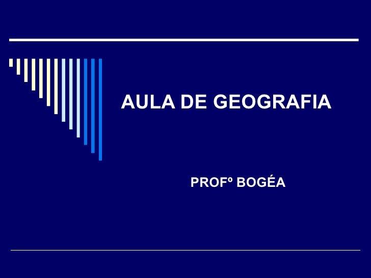 AULA DE GEOGRAFIA PROFº BOGÉA