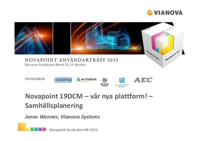 Novapoint 19DCM – vår nya plattform! – Samhällsplanering Jonas Wenner, Vianova Systems Novapoint Användarträff 2013