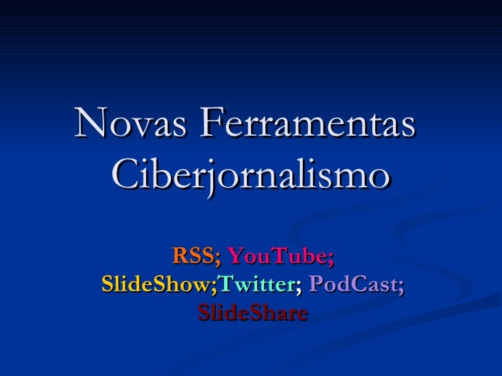 Novas Ferramentas  Ciberjornalismo RSS;   YouTube;   SlideShow; Twitter ;  PodCast;   SlideShare