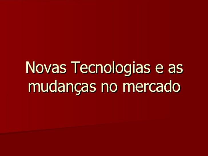 Novas Tecnologias e as mudanças no mercado