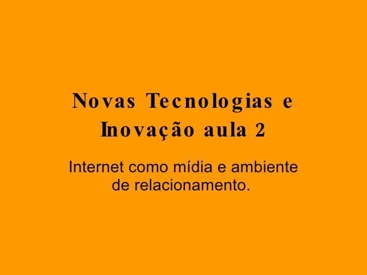 Novas Tecnologias e Inovação aula 2 Internet como mídia e ambiente de relacionamento.