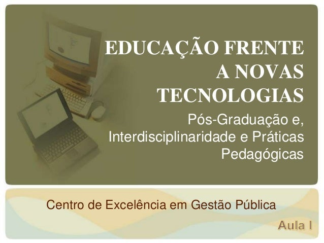 EDUCAÇÃO FRENTE A NOVAS TECNOLOGIAS Pós-Graduação e, Interdisciplinaridade e Práticas Pedagógicas Centro de Excelência em ...