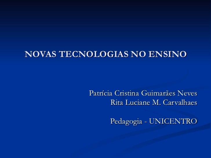 NOVAS TECNOLOGIAS NO ENSINO Patrícia Cristina Guimarães Neves Rita Luciane M. Carvalhaes Pedagogia - UNICENTRO